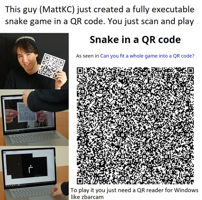 This guy (MattKC) just created a fully executable snake game in a QR code. You just scan and play  Snake in a QR code  As seen in Can you fix a who's game Into a QR code?       To play it you just need a QR readerfor Windows like zbarcam