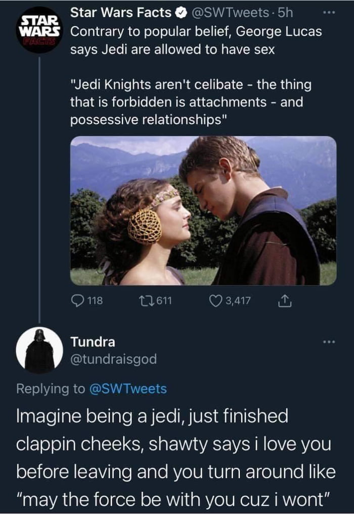 "Star Wars Facts 0 @SWTweets - 5h WARS Contrary to popular belief, George Lucas says Jedi are allowed to have sex  ""Jedi Knights aren't ceiibate - the thing that is forbidden is attachments - and possessive relationships""     0118 11611 (7 3,417 Q,  I Tundra @tundraisgod  Replying to @SWTweets  Imagine being ajedi,just finished clappin cheeks, shawty says i love you before leaving and you turn around like ""may the force be with you cuz i wont"""