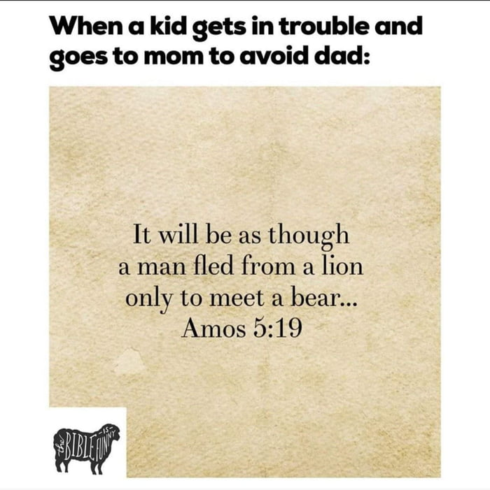 When a kid gets in trouble and goes to mom to avoid dad:  It will be as though a man fled from a lion only to meet a bear...  Amos 5:19