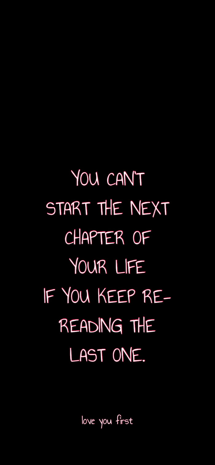 YOU CANT START THE NEXT CHAPTER OF YOUR LIFE IF YOU KEEP RE— READING THE LAST ONE.  love you first