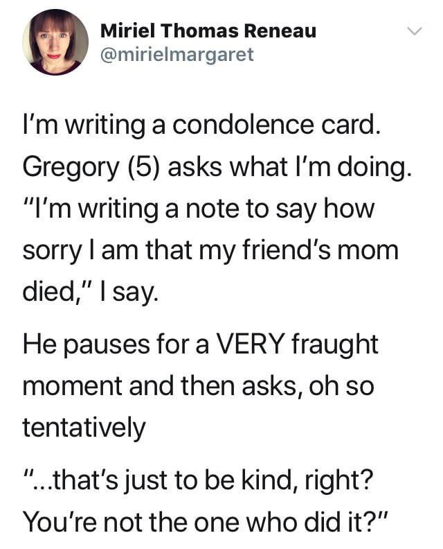 "Miriel Thomas Reneau @mirielmargaret  I'm writing a condolence card. Gregory (5) asks what I'm doing. ""I'm writing a note to say how sorry I am that my friend's mom died,"" I say.  He pauses for a VERY fraught moment and then asks, oh so tentatively  ""...that's just to be kind, right? You're not the one who did it?"""