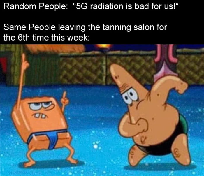 "Random People: ""5G radiation is bad for us!""  Same People leaving the tanning salon for the 6th time this week:  W»:——.-»- J L- *-          5'01."