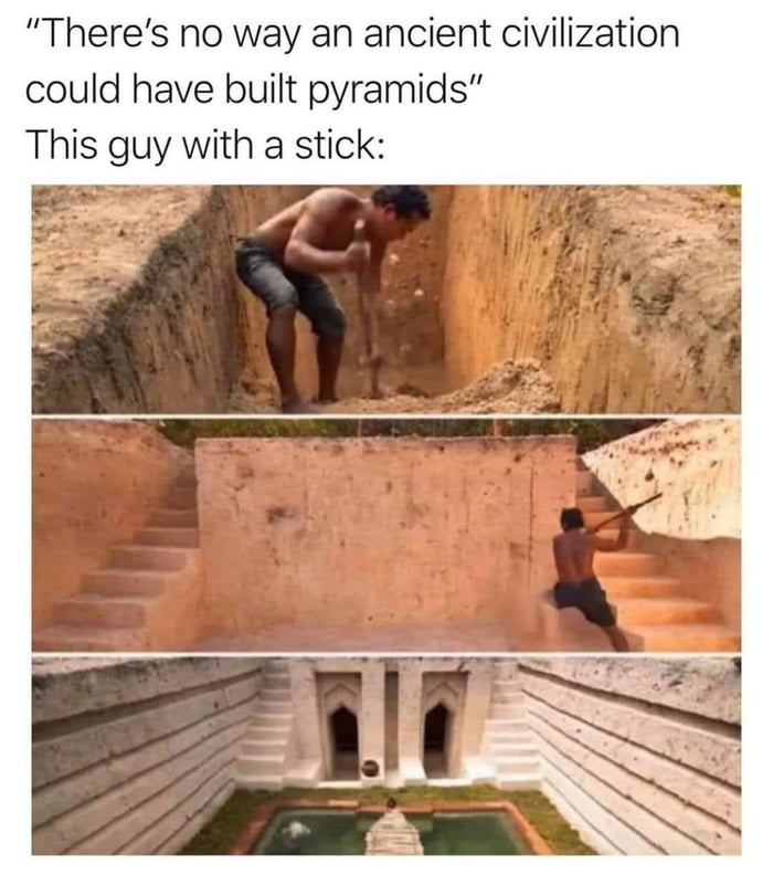 """There's no way an ancient civilization could have built pyramids"" This guy with a stick:"