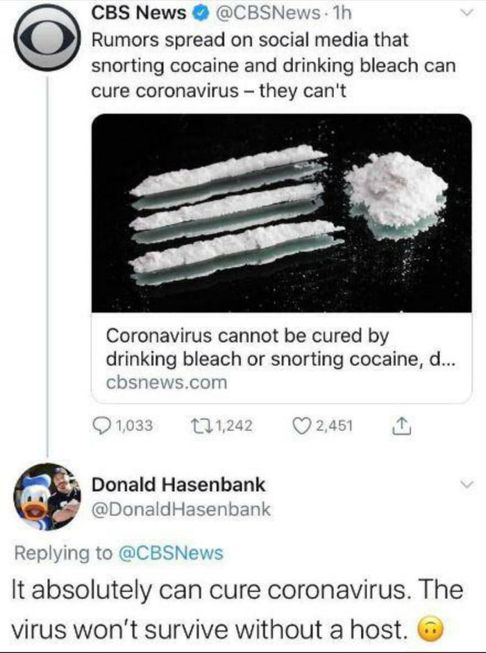 "CBS News 0 'U'CBSNUJM w Rumors spread on social media that  snorting cocaine and drinking bleach can cure coronavirus — they can't     Coronavirus cannot be cured by drinking bleach or snorting cocaine, d...  (bsr'vws CHM  * Donald Hasenbank ' ' ""D'NLEHKH'MSHWDC—JW  RPM) mg m :gnCBSNPws It absolutely can cure coronavirus. The virus won't survive without a host. 0"