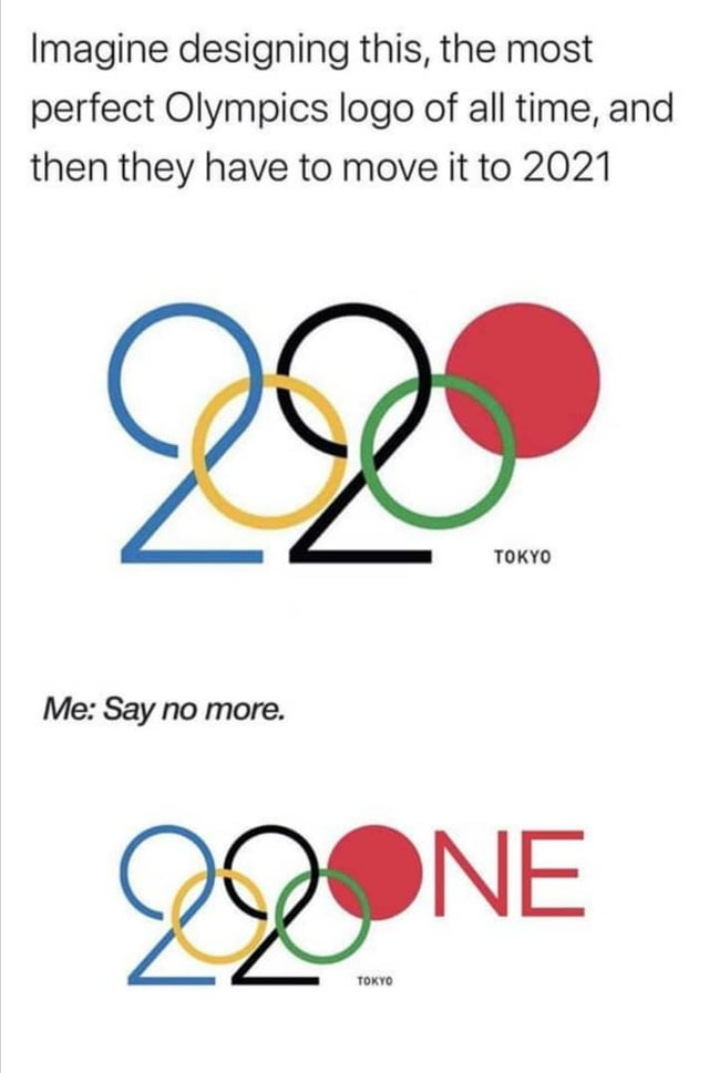 Imagine designing this, the most perfect Olympics logo of all time, and then they have to move it to 2021     Me: Say no more.  229W