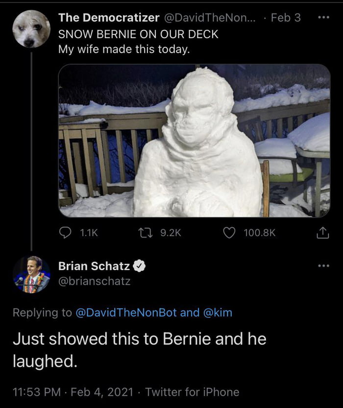 "' The Democratizer @DavxdTheNom, » Feb 3 .1 SNOW BERNIE ON OUR DECK  My wife made this today'     Q MK ""Ll 92K Q7 1008K &  A Brian SchatzO a @bmanschatz 'II '  Rep'ymg to @DavidTheNonBot and @kim     Just showed this to Bernie and he laughed.  1153 PM - Feb 11, 2021 v Twmer for iPhone"